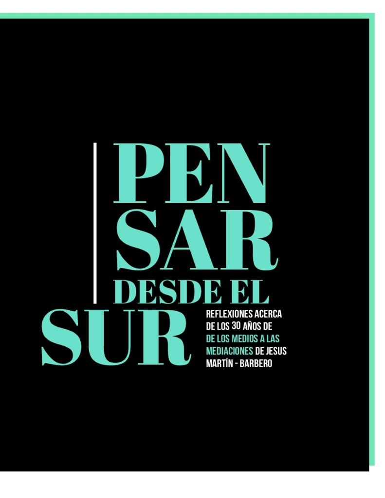 PENSAR-DESDE-EL-SUR-(acerca-de-los-30-anos-de-DE-LOS-MEDIOS-A-LAS-MEDIACIONES-de-Jesus-Martin-Barbero)-001
